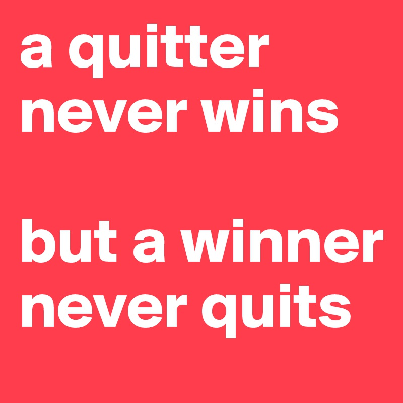 a quitter never wins   but a winner never quits