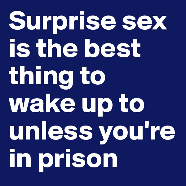 Surprise sex is the best thing to wake up to unless you're in prison