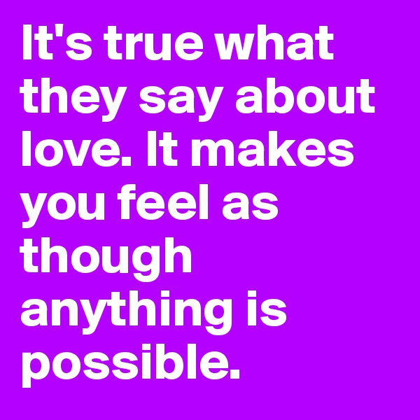 It's true what they say about love. It makes you feel as though anything is possible.