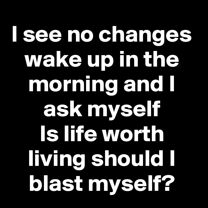 I see no changes wake up in the morning and I ask myself Is life worth living should I blast myself?