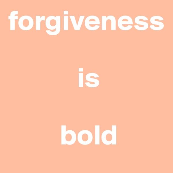forgiveness               is           bold
