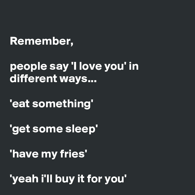 Remember,  people say 'I love you' in different ways...  'eat something'  'get some sleep'  'have my fries'  'yeah i'll buy it for you'
