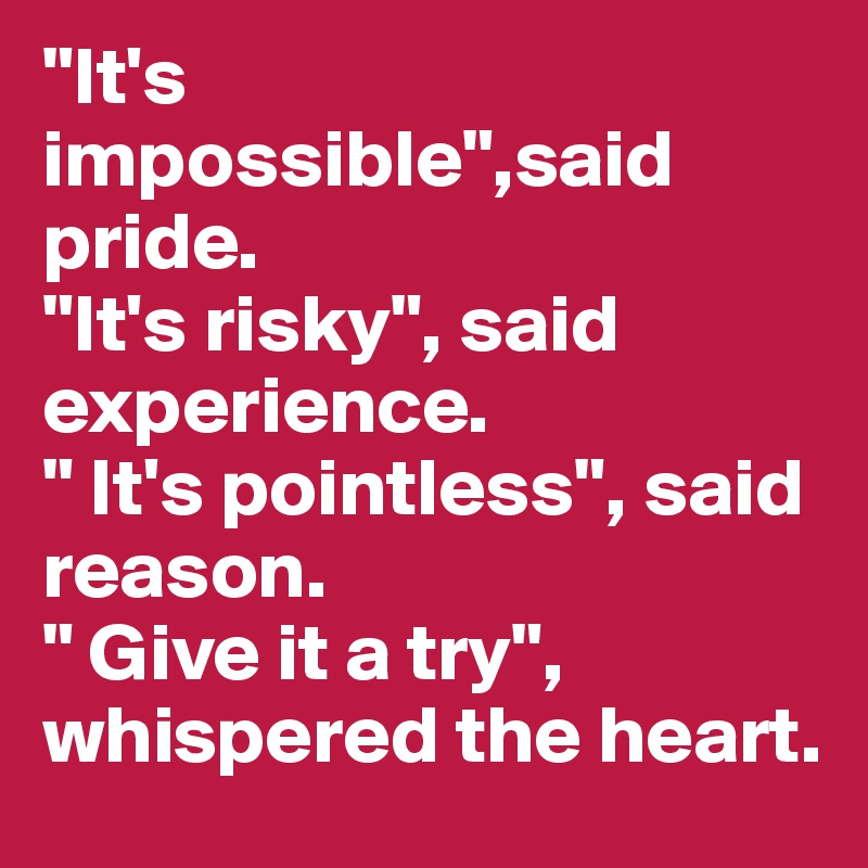 """""""It's impossible"""",said pride. """"It's risky"""", said experience. """" It's pointless"""", said reason. """" Give it a try"""", whispered the heart."""