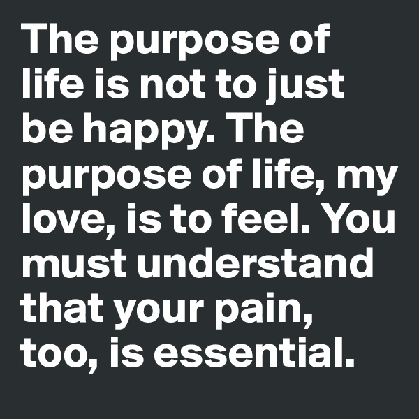 The purpose of life is not to just be happy. The purpose of life, my love, is to feel. You must understand that your pain, too, is essential.
