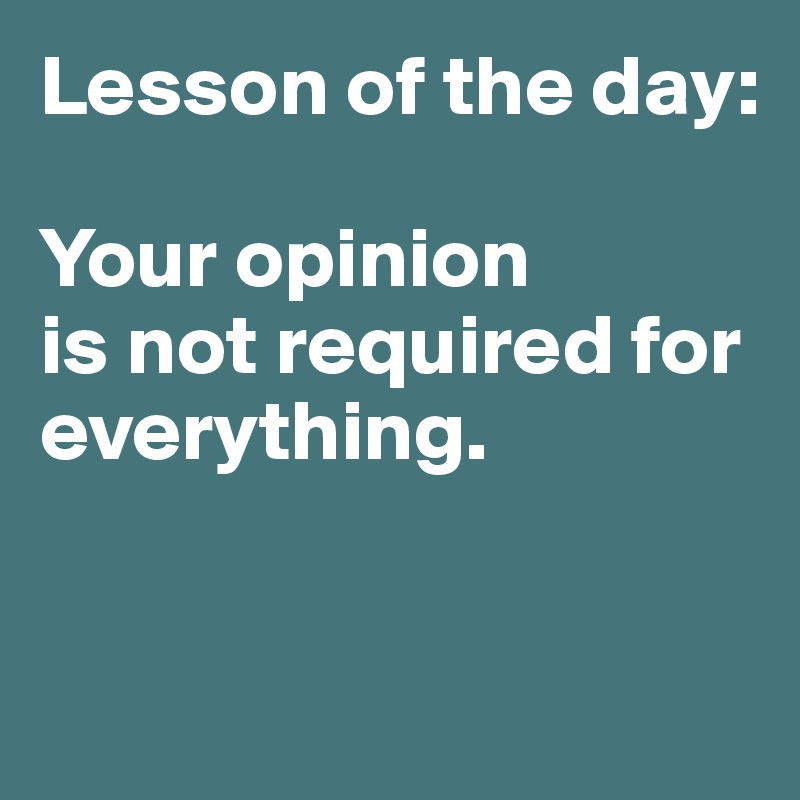 Lesson of the day:  Your opinion  is not required for everything.