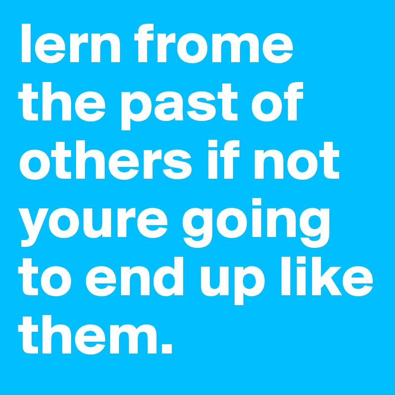 lern frome the past of others if not youre going to end up like them.