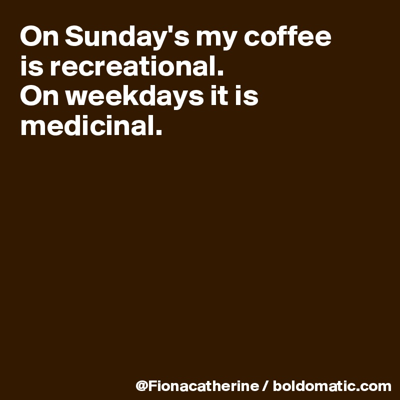 On Sunday's my coffee is recreational. On weekdays it is  medicinal.
