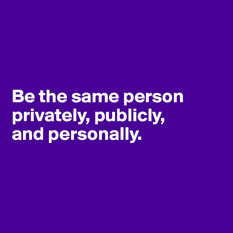 Be the same person privately, publicly,  and personally.