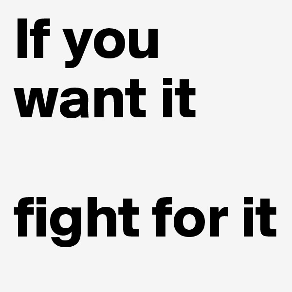 If you want it  fight for it