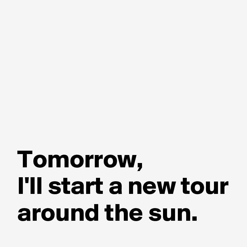 Tomorrow,  I'll start a new tour  around the sun.
