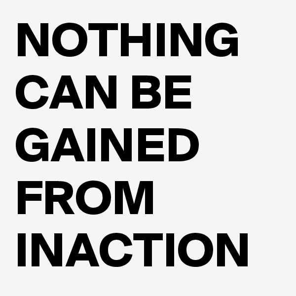 NOTHING CAN BE GAINED FROM INACTION