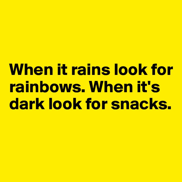 When it rains look for rainbows. When it's dark look for snacks.