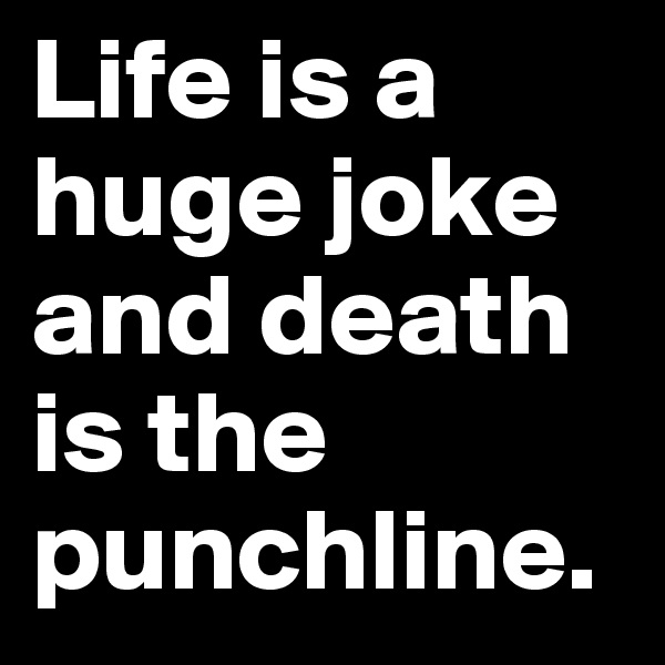 Life is a huge joke and death is the punchline.