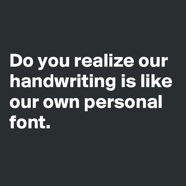 Do you realize our handwriting is like our own personal font.