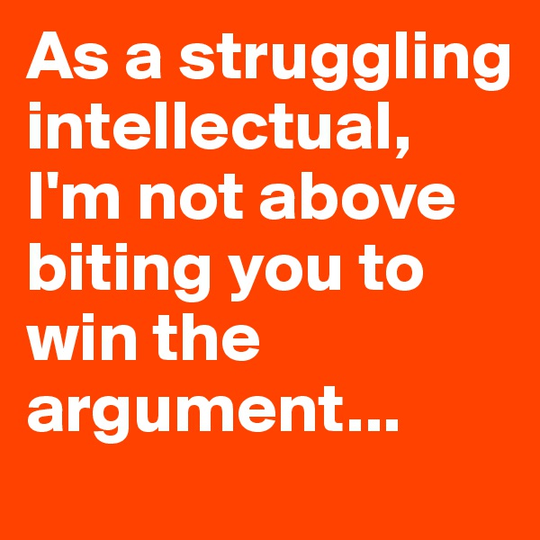 As a struggling intellectual,  I'm not above biting you to win the argument...