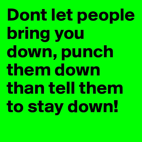 Dont let people bring you down, punch them down than tell them to stay down!