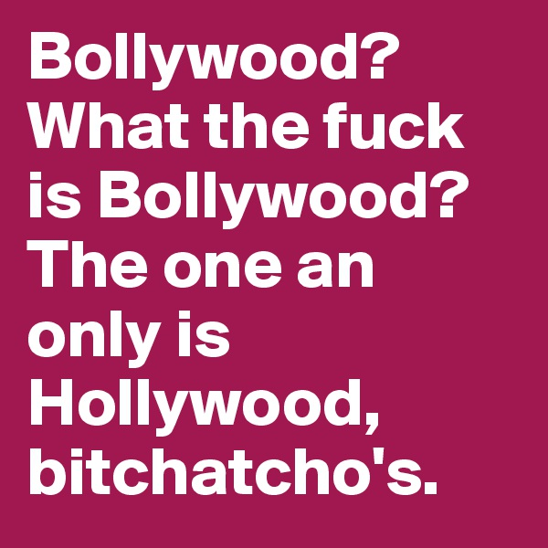Bollywood?  What the fuck is Bollywood? The one an only is Hollywood, bitchatcho's.