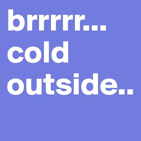 brrrrr... cold outside..