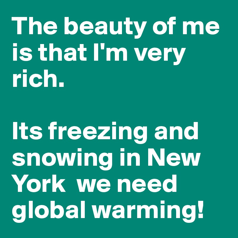 The beauty of me is that I'm very rich.  Its freezing and snowing in New York  we need global warming!