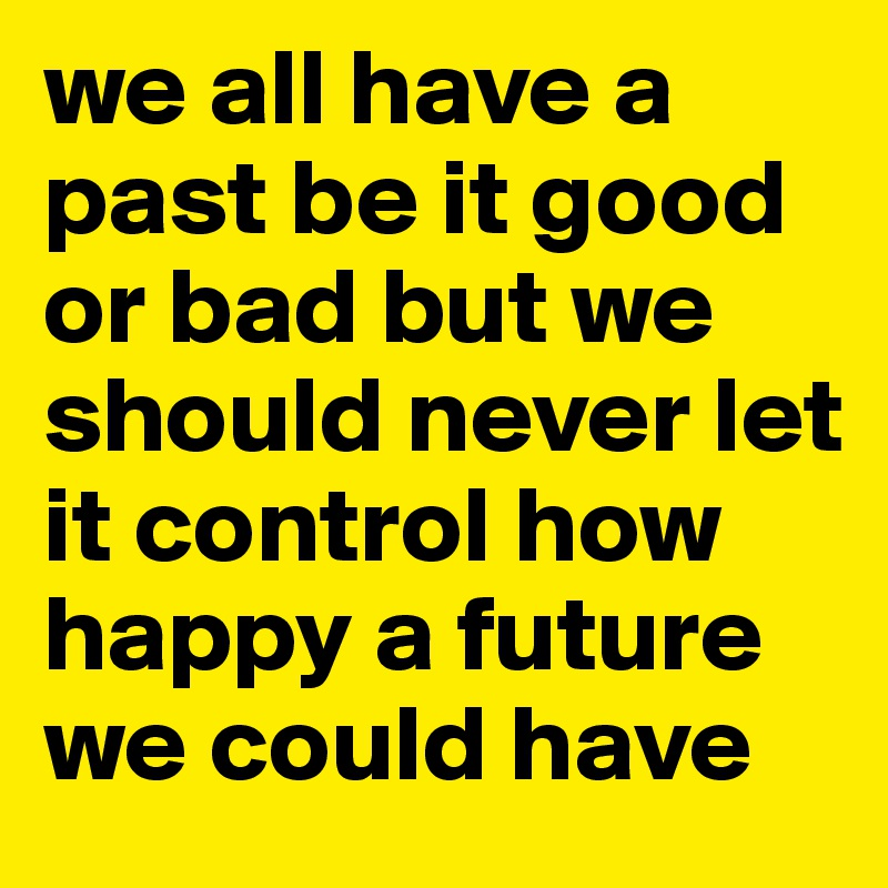 we all have a past be it good or bad but we should never let it control how happy a future we could have