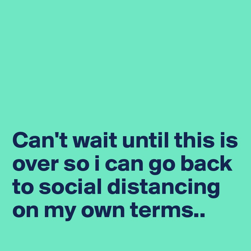 Can't wait until this is over so i can go back to social distancing on my own terms..