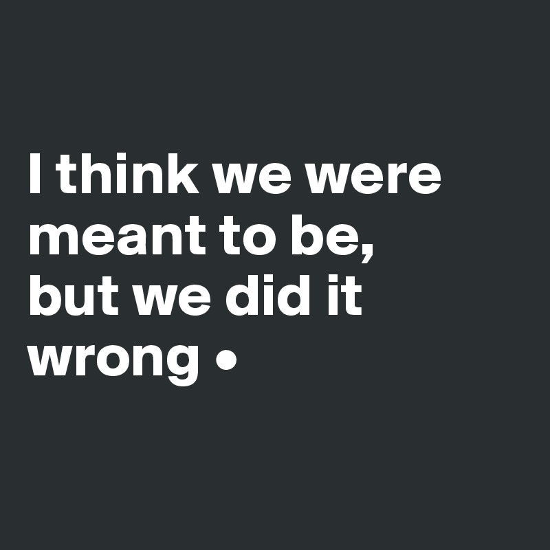 I think we were meant to be, but we did it wrong •