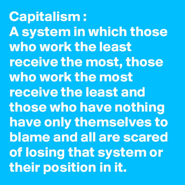 Capitalism : A system in which those who work the least receive the most, those who work the most receive the least and those who have nothing have only themselves to blame and all are scared of losing that system or their position in it.