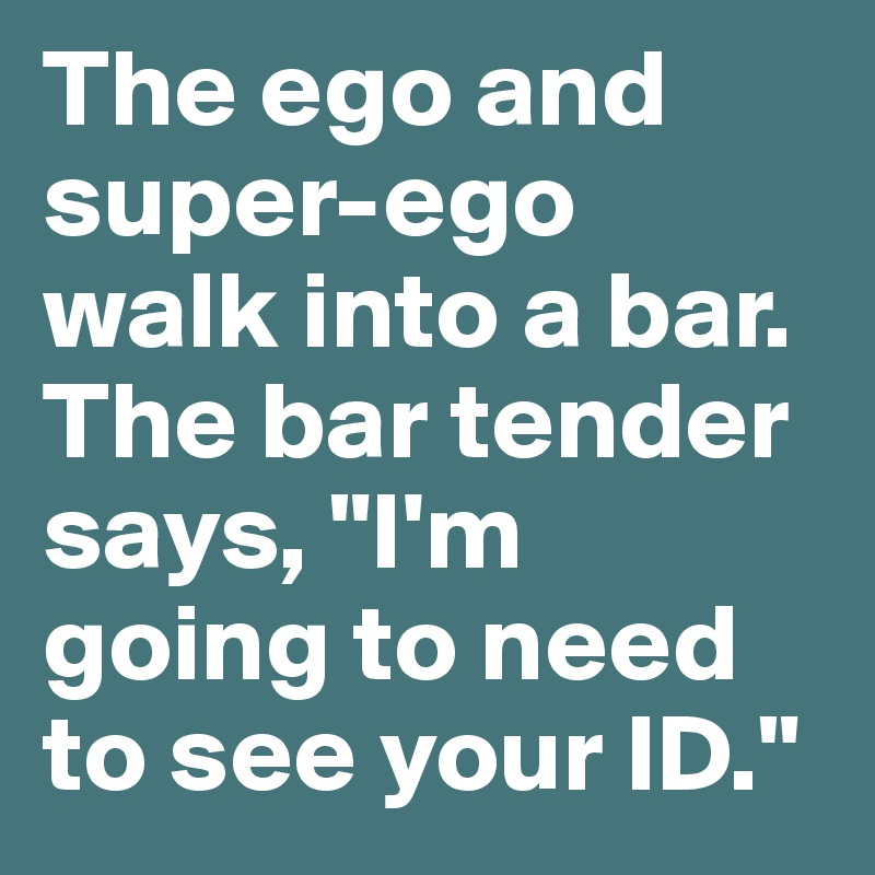 The Ego And Super-ego Walk Into A Bar. The Bar Tender Says