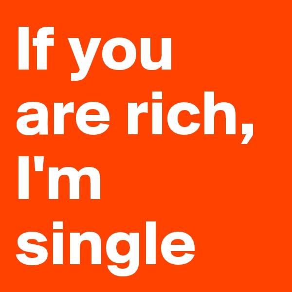 If you are rich, I'm single
