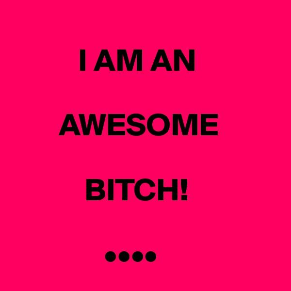 I AM AN               AWESOME                 BITCH!                 ••••