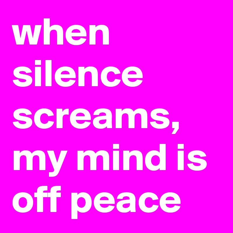 when silence screams, my mind is off peace