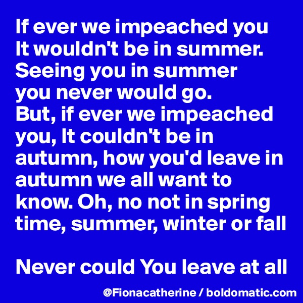 If ever we impeached you It wouldn't be in summer. Seeing you in summer  you never would go. But, if ever we impeached you, It couldn't be in  autumn, how you'd leave in  autumn we all want to  know. Oh, no not in spring time, summer, winter or fall  Never could You leave at all