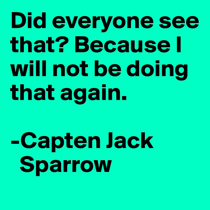 Did everyone see that? Because I will not be doing that again.  -Capten Jack   Sparrow