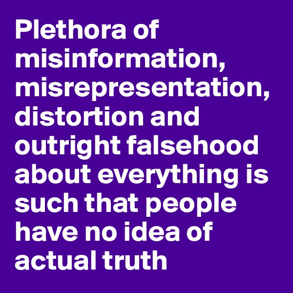 Plethora of misinformation, misrepresentation, distortion and outright falsehood about everything is such that people have no idea of actual truth