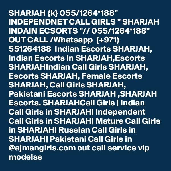"SHARJAH {k} 055/1264*188"" INDEPENDNET CALL GIRLS "" SHARJAH INDAIN ECSORTS ""// 055/1264*188"" OUT CALL /Whatsapp  (+971) 551264188  Indian Escorts SHARJAH, Indian Escorts In SHARJAH,Escorts SHARJAHIndian Call Girls SHARJAH, Escorts SHARJAH, Female Escorts SHARJAH, Call Girls SHARJAH, Pakistani Escorts SHARJAH ,SHARJAH Escorts. SHARJAHCall Girls | Indian Call Girls in SHARJAH| Independent Call Girls in SHARJAH| Mature Call Girls in SHARJAH| Russian Call Girls in SHARJAH| Pakistani Call Girls in @ajmangirls.com out call service vip modelss"