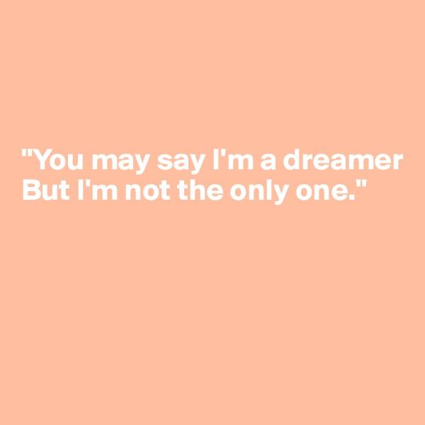 """You may say I'm a dreamer  But I'm not the only one."""