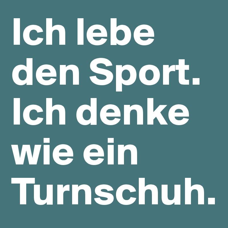 Ich lebe den Sport. Ich denke wie ein Turnschuh.