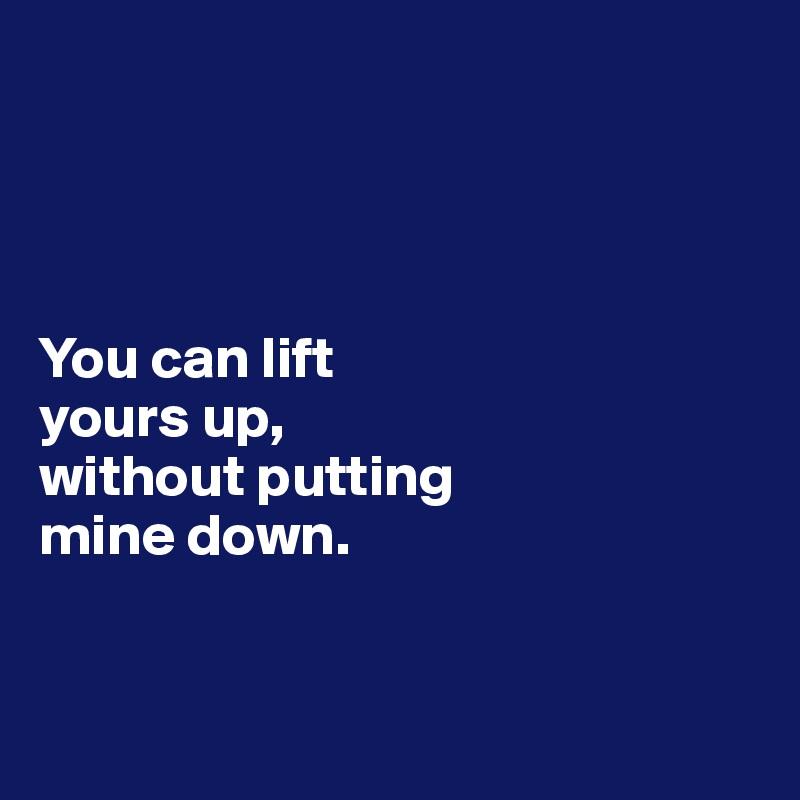 You can lift  yours up,  without putting  mine down.