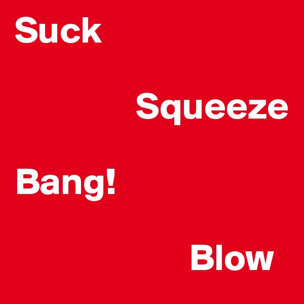 Suck                  Squeeze  Bang!                         Blow