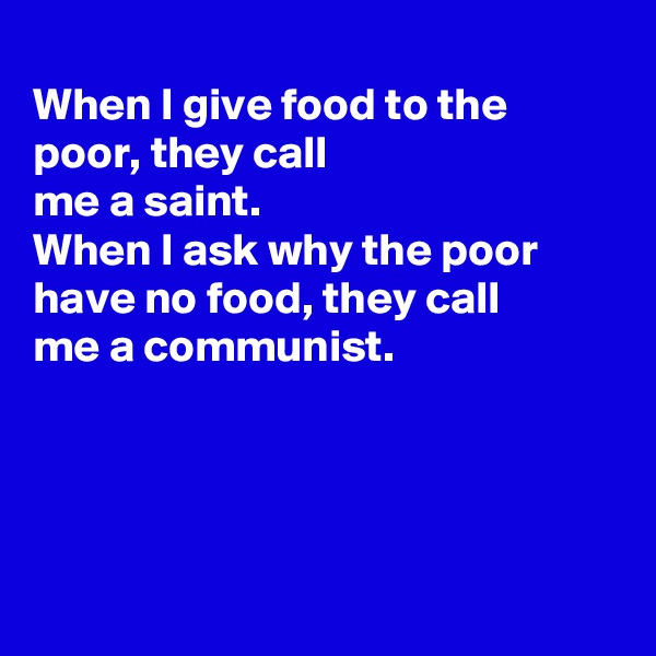 When I give food to the poor, they call me a saint.  When I ask why the poor have no food, they call me a communist.