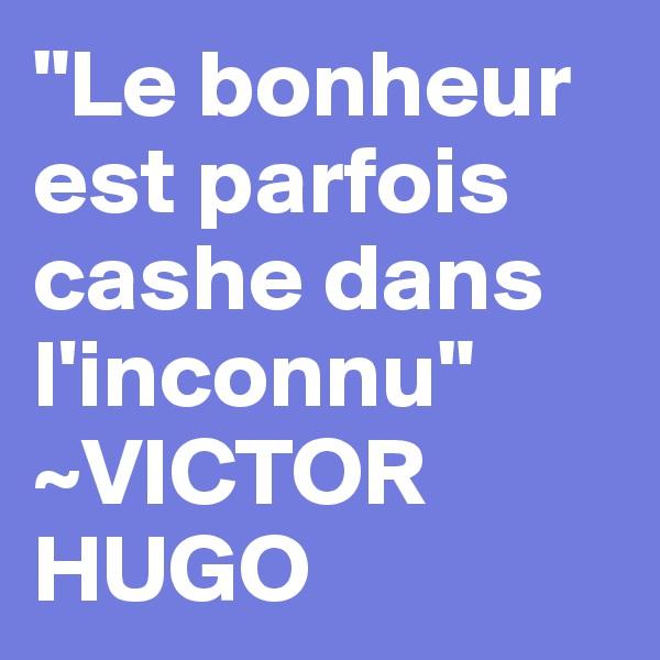 """""""Le bonheur est parfois cashe dans l'inconnu"""" ~VICTOR HUGO"""