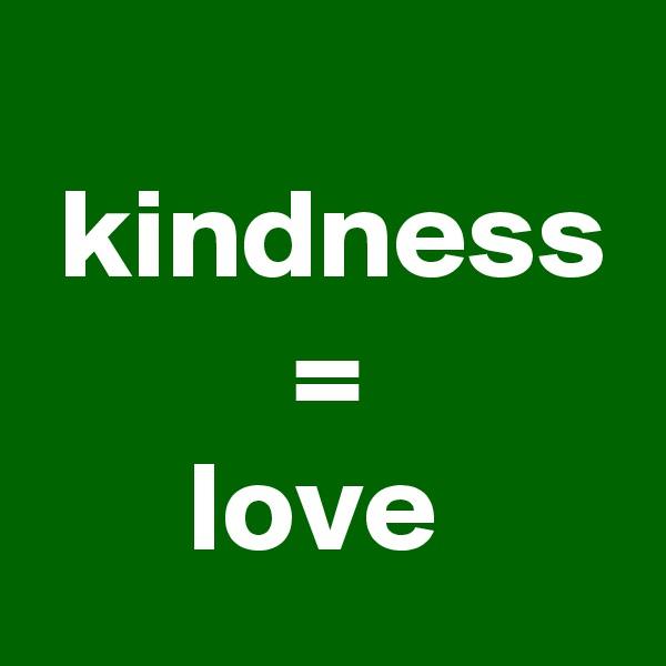 kindness           =        love