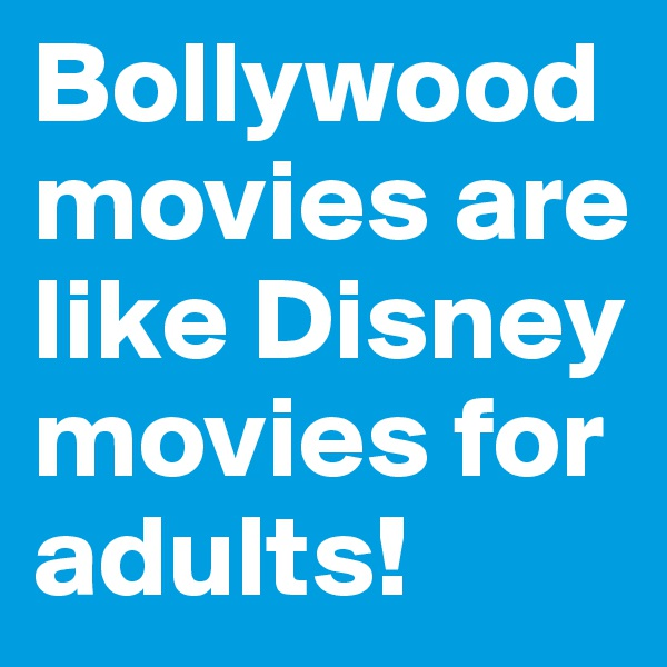 Bollywood movies are like Disney movies for adults!