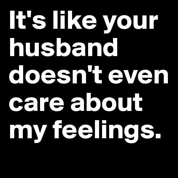 It's like your husband doesn't even care about my feelings.