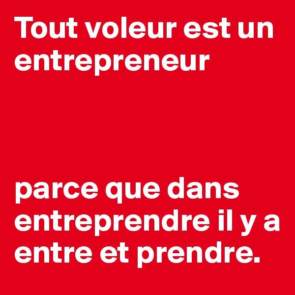 Tout voleur est un entrepreneur    parce que dans entreprendre il y a entre et prendre.