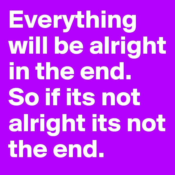 Everything will be alright in the end. So if its not alright its not the end.