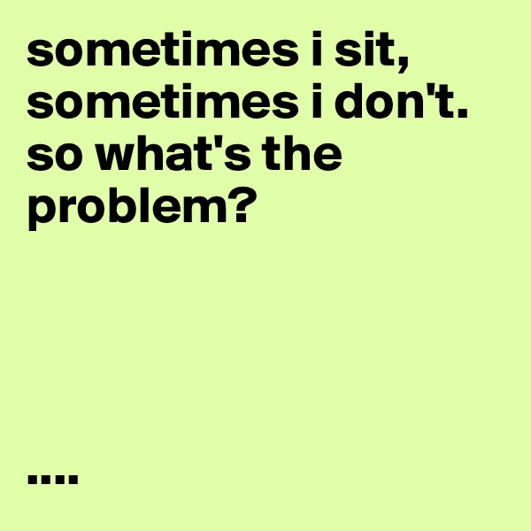 sometimes i sit, sometimes i don't. so what's the problem?     ....