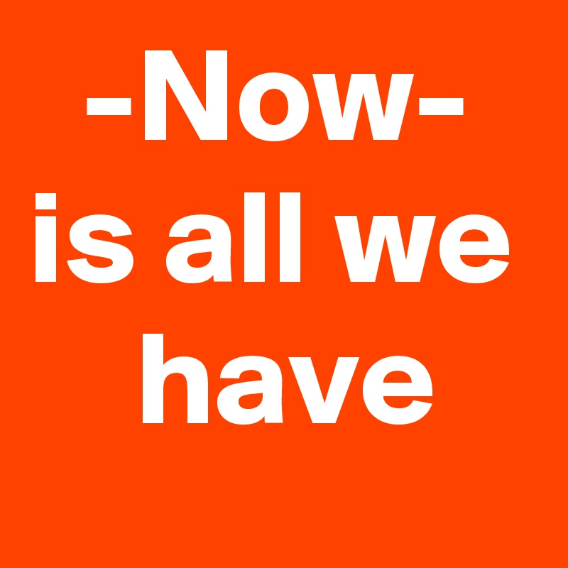 -Now- is all we     have