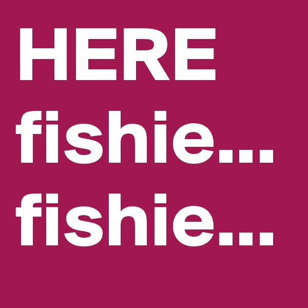 HERE fishie... fishie...