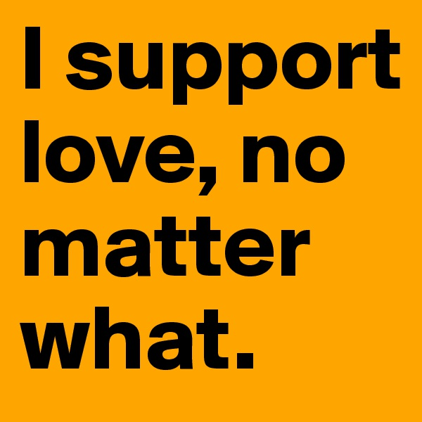 I support love, no matter what.